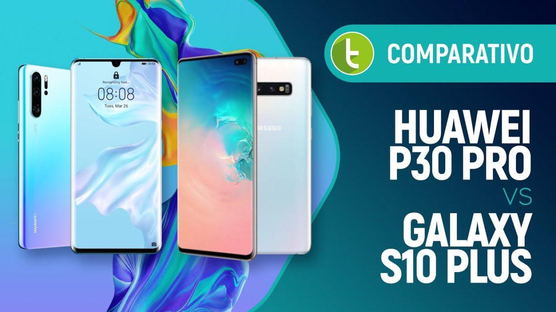 Huawei P30 Pro vs Samsung Galaxy S10 Plus: qual vale mais a pena? | Comparativo